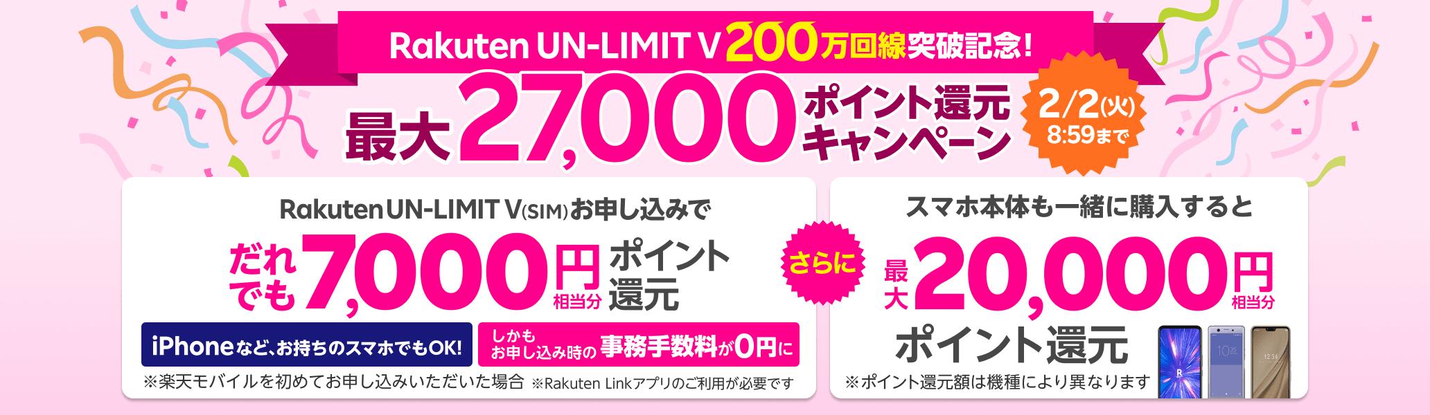 Rakuten UN-LIMIT V 200万回線突破記念!最大27,000ポイント還元キャンペーン 2/2(火)8:59まで Rakuten UN-LIMIT V(SIM)お申し込みで だれでも7,000円相当分ポイント還元 iPhoneなど、お持ちのスマホでもOK! しかもお申し込み時の事務手数料が0円に ※ 楽天モバイルを初めてお申し込みいただいた場合 ※ Rakuten Linkアプリのご利用が必要です さらに スマホ本体も一緒に購入すると 最大20,000円相当分ポイント還元 ※ポイント還元額は機種により異なります