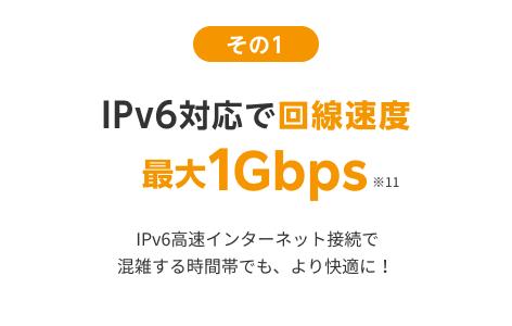 オススメその1 IPv6対応で回線速度最大1Gbps IPv6高速インターネット接続で混雑する時間帯でも、より快適に!