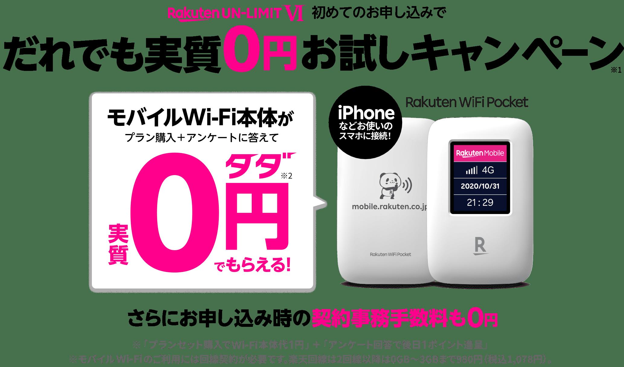 だれでも実質0円お試しキャンペーン※1 1年無料の楽天回線を0円でお試しできる モバイルWi-Fi本体がプラン購入+アンケートに答えて※実質0円タダ※2でもらえる! iPhoneなどお使いのスマホに接続! Rakuten WiFi Pocket データ使い放題が(2,980円/月)0円タダ(1年間)※3 さらにお申し込み時の契約事務手数料も0円 ※「プランセット購入でWi-Fi本体代1円」+「アンケート回答で後日1ポイント進呈」