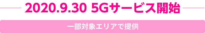 2020.9.30 5Gサービス開始 一部対象エリアで提供